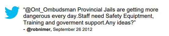 "Tweet: ""@Ont_Ombudsman Provincial Jails are getting more dangerous every day.Staff need Safety Equiptment, Training and goverment support.Any ideas?"" @robnimer, September 26 2012"