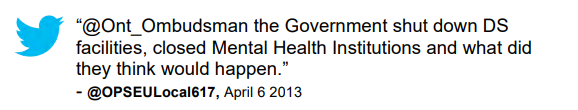 "Tweet: ""@Ont_Ombudsman the Government shut down DS facilities, closed Mental Health Institutions and what did they think would happen."" @OPSEULocal617, April 6 2013"